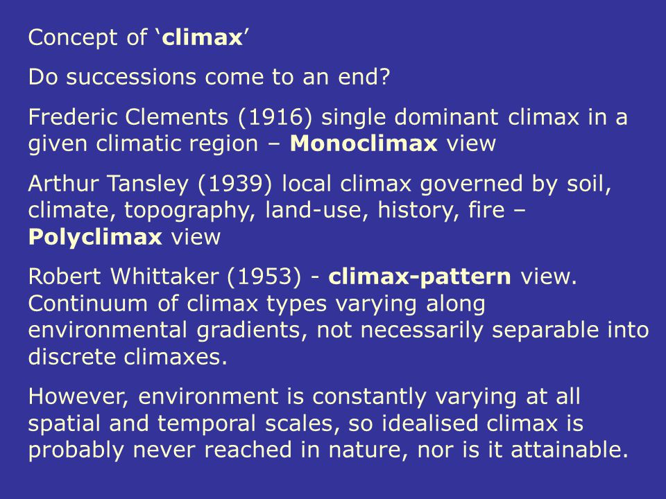 Concept of 'climax' Do successions come to an end Frederic Clements (1916) single dominant climax in a given climatic region – Monoclimax view.
