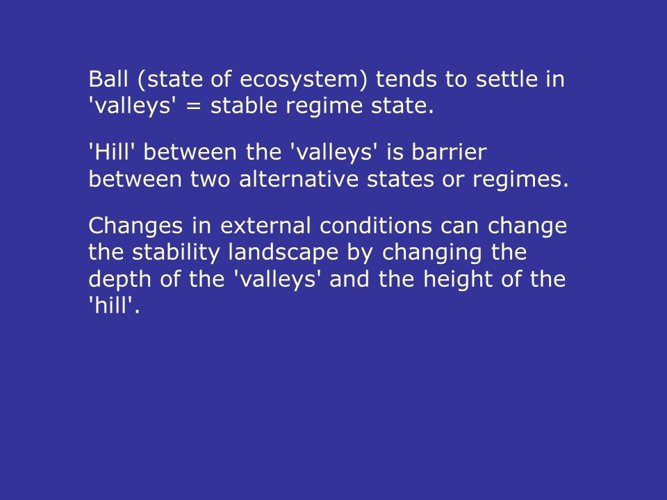 Ball (state of ecosystem) tends to settle in valleys = stable regime state.