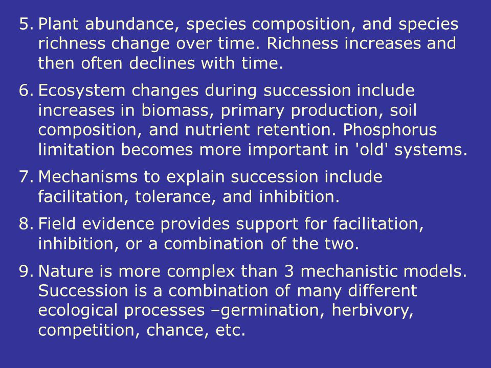 5. Plant abundance, species composition, and species richness change over time. Richness increases and then often declines with time.