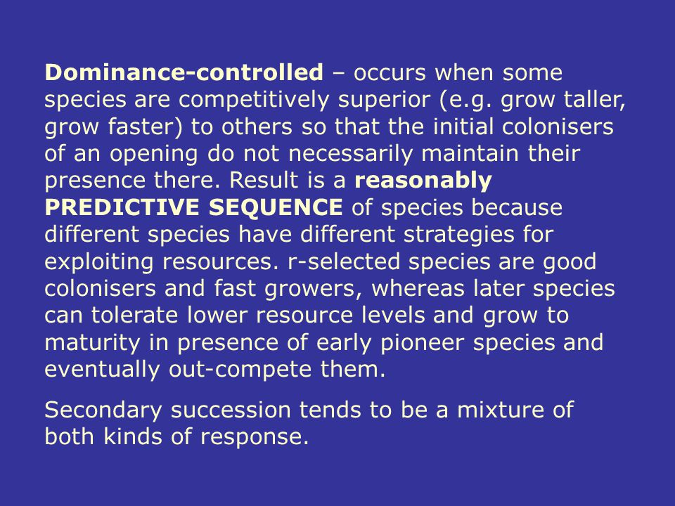 Dominance-controlled – occurs when some species are competitively superior (e.g. grow taller, grow faster) to others so that the initial colonisers of an opening do not necessarily maintain their presence there. Result is a reasonably PREDICTIVE SEQUENCE of species because different species have different strategies for exploiting resources. r-selected species are good colonisers and fast growers, whereas later species can tolerate lower resource levels and grow to maturity in presence of early pioneer species and eventually out-compete them.