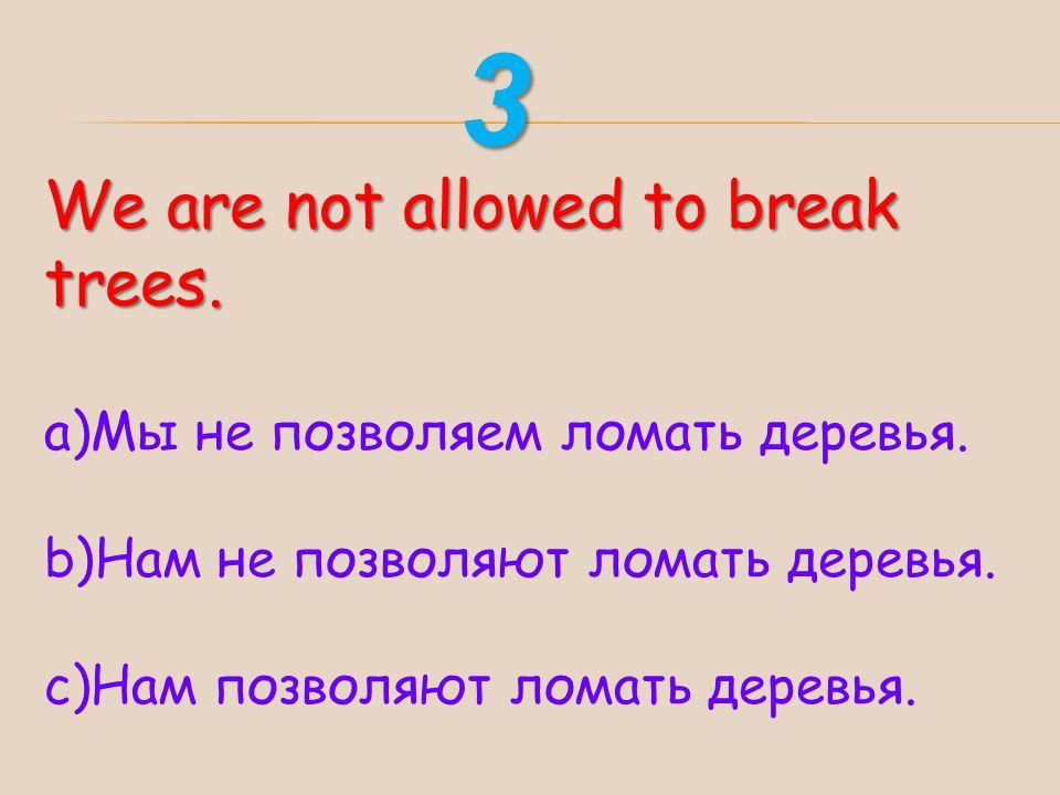 3 We are not allowed to break trees. Мы не позволяем ломать деревья.