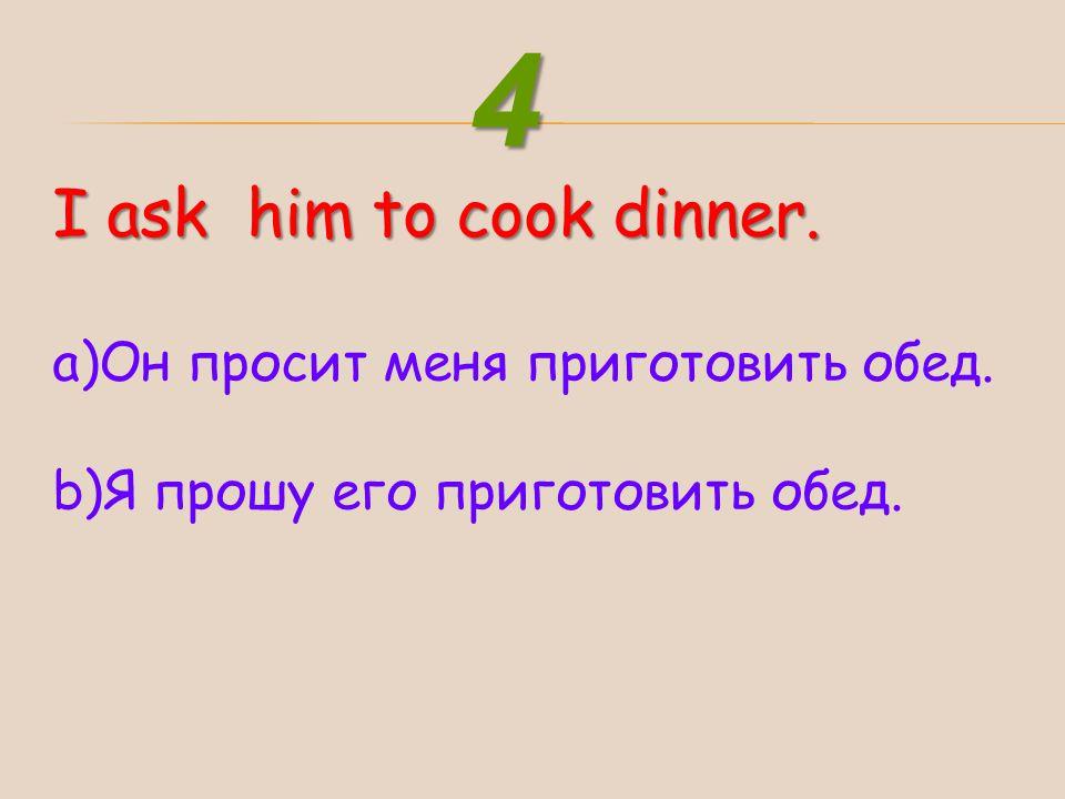 4 I ask him to cook dinner. Он просит меня приготовить обед.