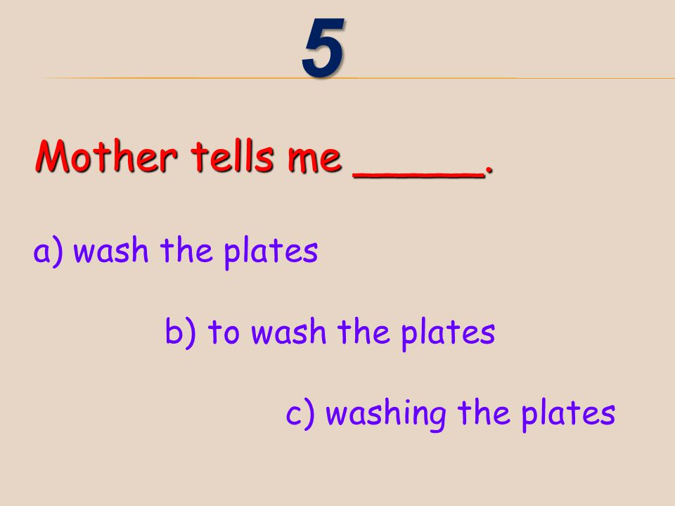5 Mother tells me _____. a) wash the plates b) to wash the plates