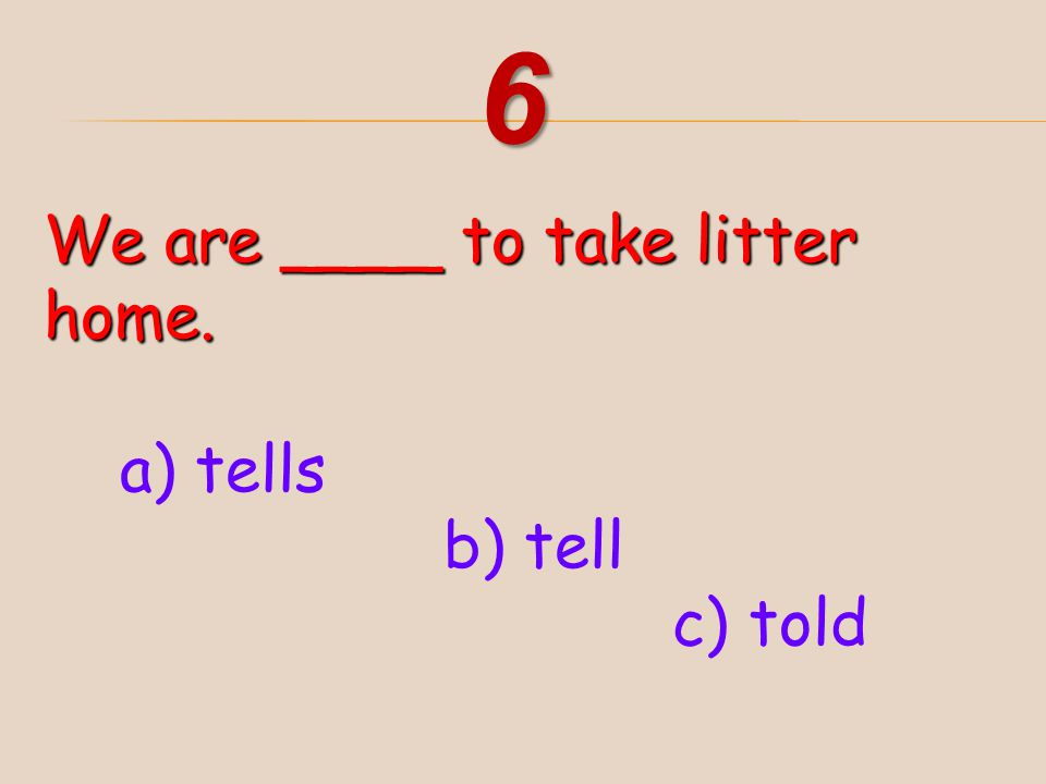 6 We are ____ to take litter home. a) tells b) tell c) told