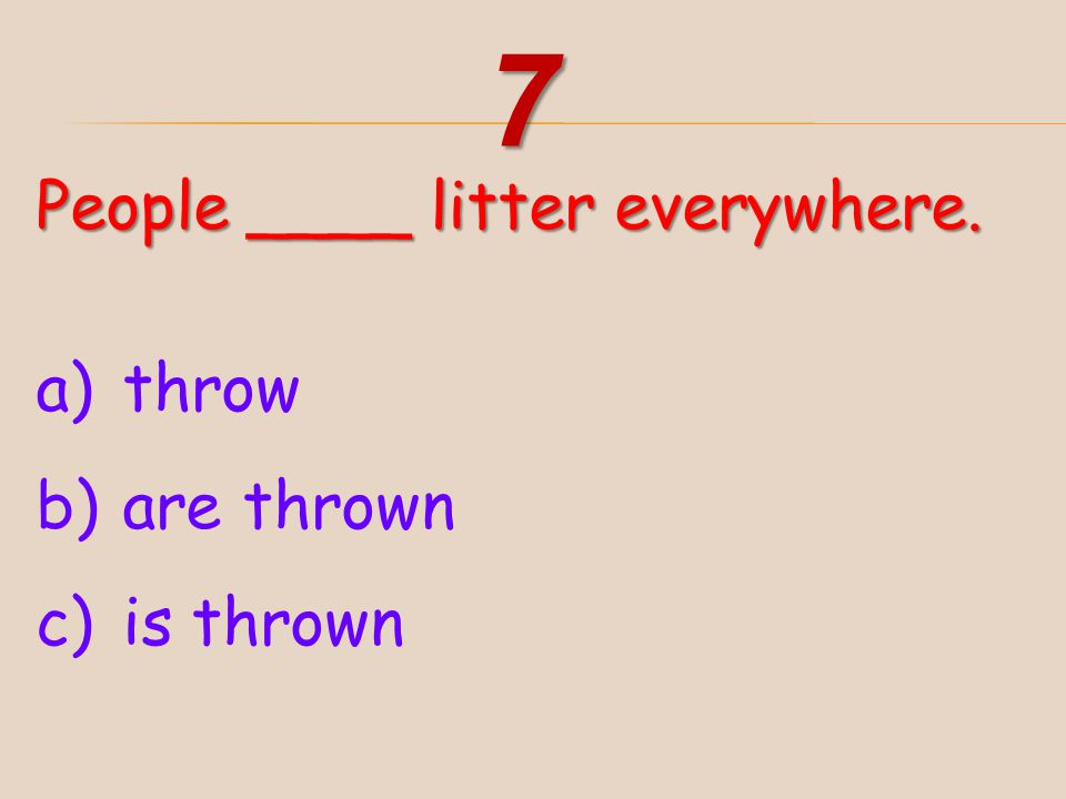 7 People ____ litter everywhere. throw are thrown is thrown
