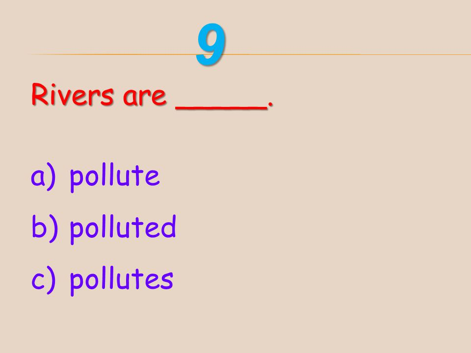 9 Rivers are _____. pollute polluted pollutes