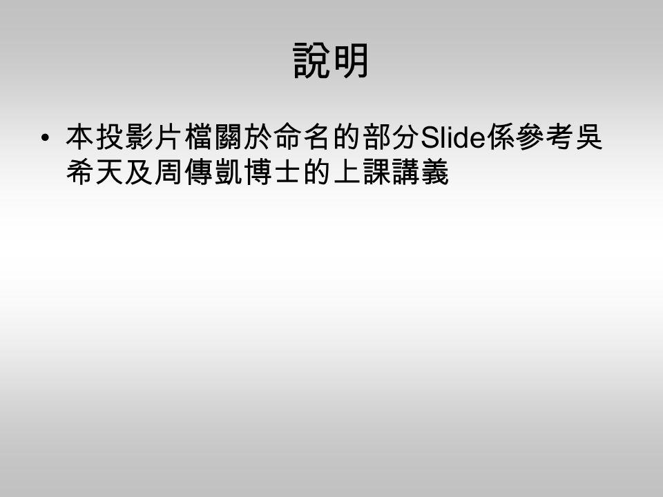 說明 本投影片檔關於命名的部分Slide係參考吳希天及周傳凱博士的上課講義