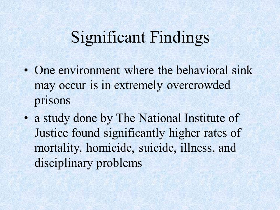 Significant Findings One environment where the behavioral sink may occur is in extremely overcrowded prisons.