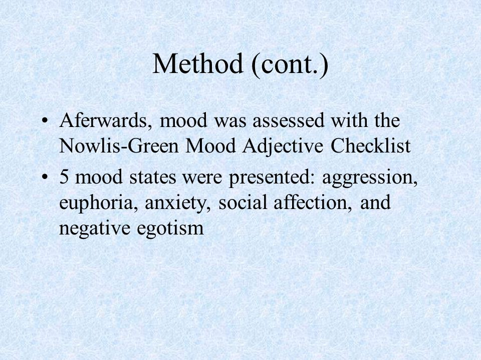 Method (cont.) Aferwards, mood was assessed with the Nowlis-Green Mood Adjective Checklist.
