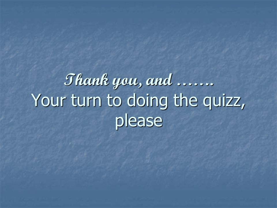 Thank you, and ……. Your turn to doing the quizz, please