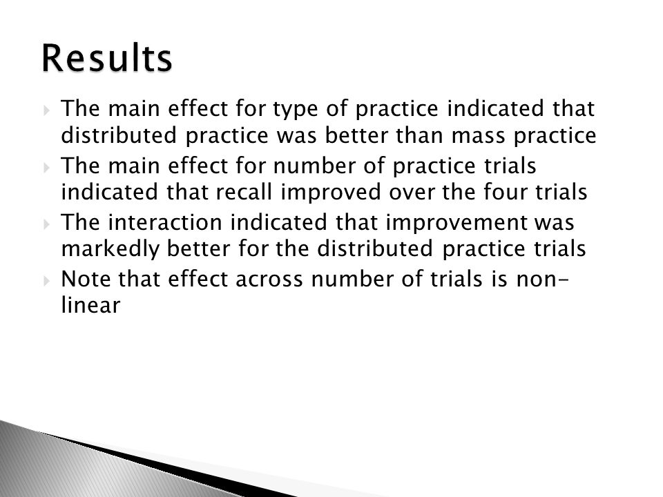 Results The main effect for type of practice indicated that distributed practice was better than mass practice.