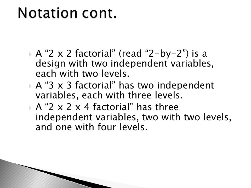 Notation cont. A 2 x 2 factorial (read 2-by-2 ) is a design with two independent variables, each with two levels.