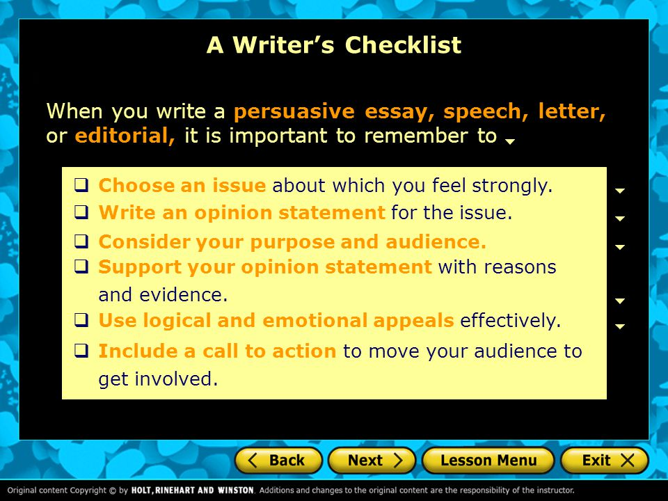 A Writer's Checklist When you write a persuasive essay, speech, letter, or editorial, it is important to remember to.