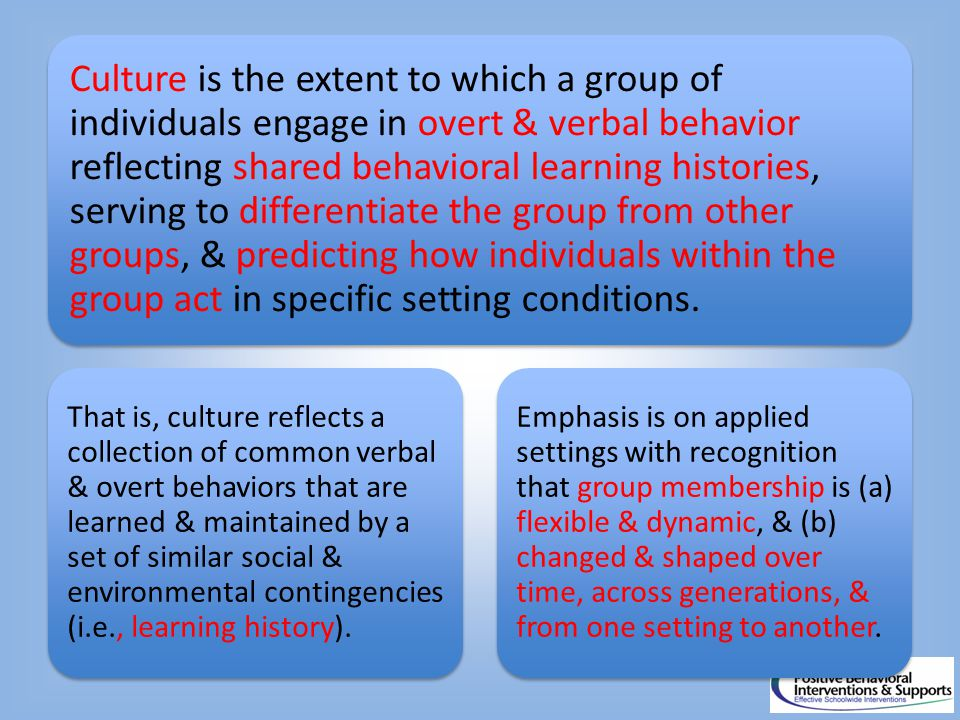 Culture is the extent to which a group of individuals engage in overt & verbal behavior reflecting shared behavioral learning histories, serving to differentiate the group from other groups, & predicting how individuals within the group act in specific setting conditions.
