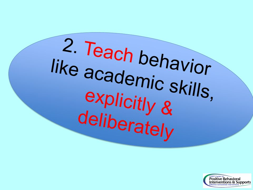 2. Teach behavior like academic skills, explicitly & deliberately