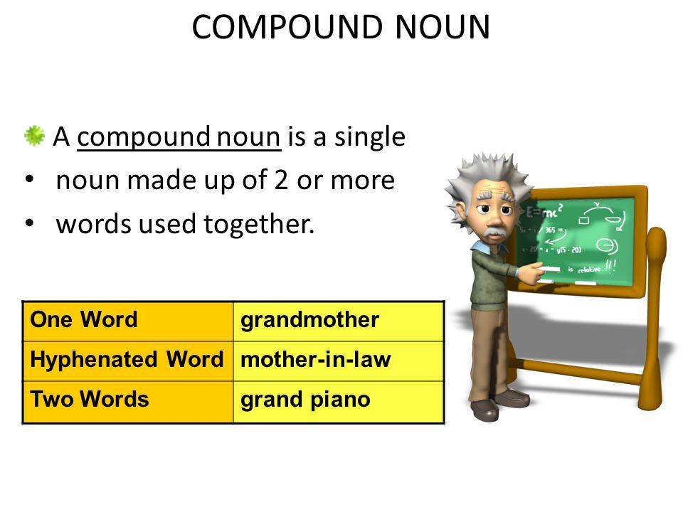 COMPOUND NOUN A compound noun is a single noun made up of 2 or more