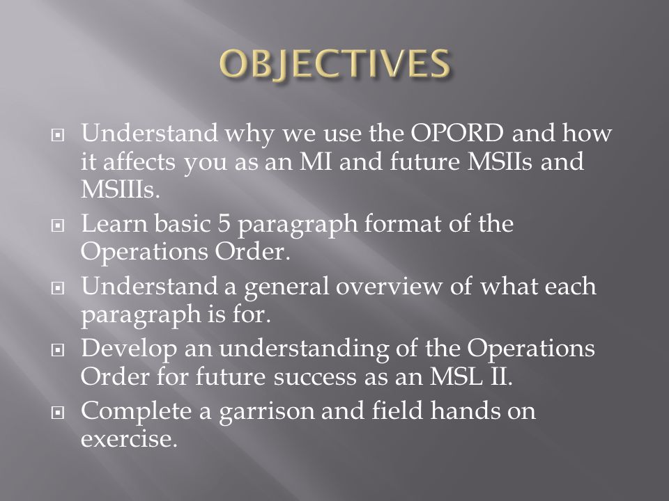 OBJECTIVES Understand why we use the OPORD and how it affects you as an MI and future MSIIs and MSIIIs.