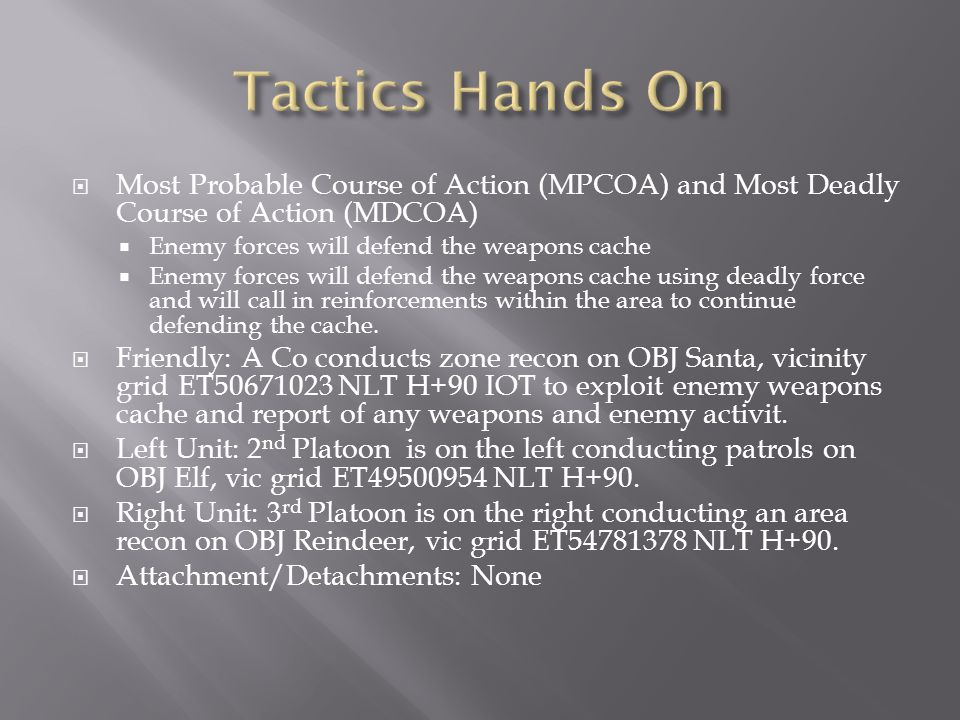 Tactics Hands On Most Probable Course of Action (MPCOA) and Most Deadly Course of Action (MDCOA) Enemy forces will defend the weapons cache.
