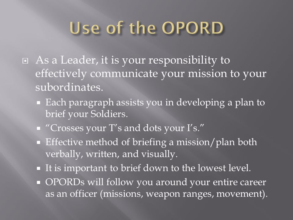 Use of the OPORD As a Leader, it is your responsibility to effectively communicate your mission to your subordinates.
