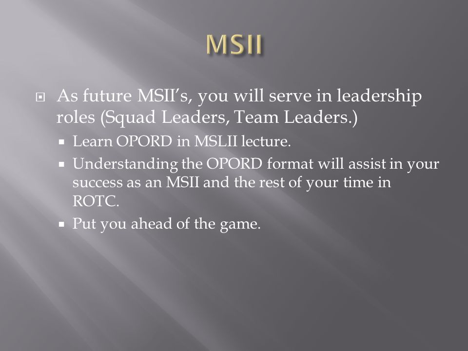 MSII As future MSII's, you will serve in leadership roles (Squad Leaders, Team Leaders.) Learn OPORD in MSLII lecture.