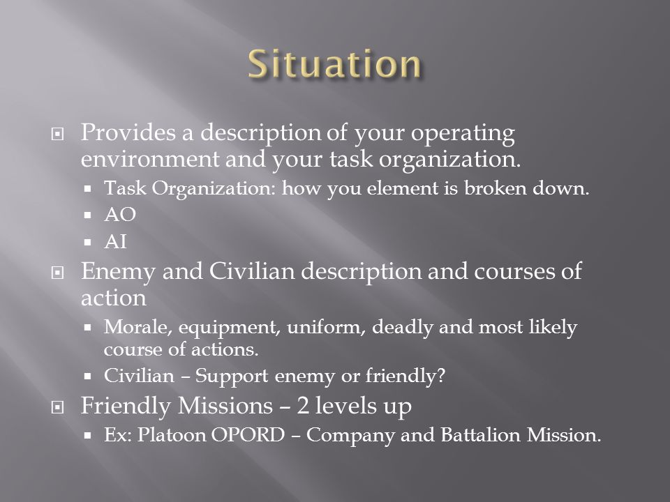Situation Provides a description of your operating environment and your task organization. Task Organization: how you element is broken down.