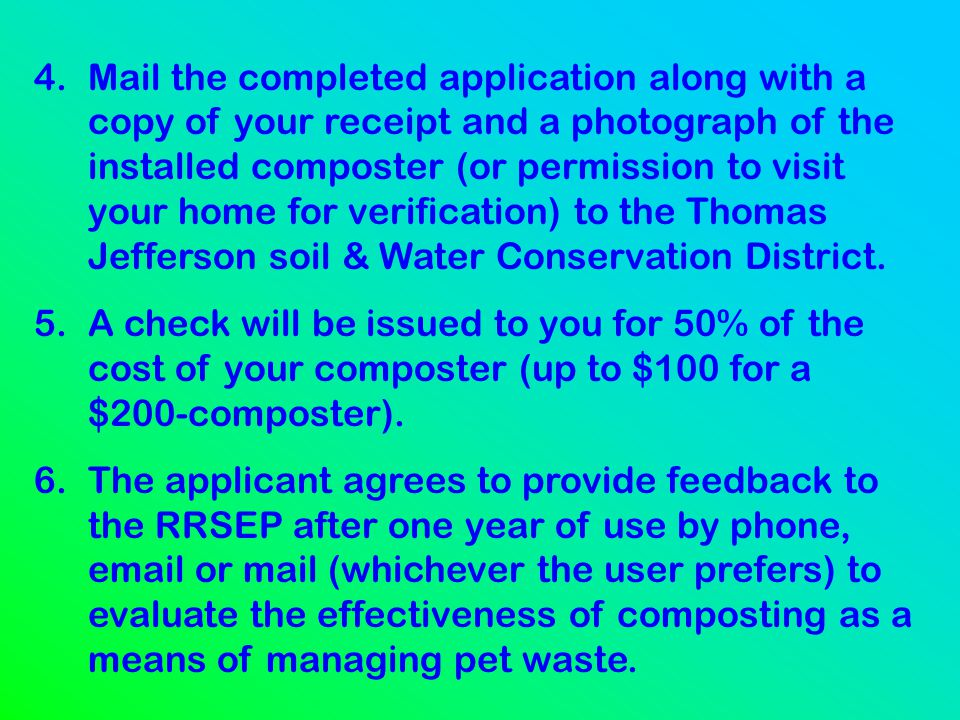 4. Mail the completed application along with a copy of your receipt and a photograph of the installed composter (or permission to visit your home for verification) to the Thomas Jefferson soil & Water Conservation District.