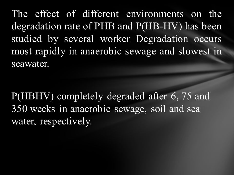 The effect of different environments on the degradation rate of PHB and P(HB-HV) has been studied by several worker Degradation occurs most rapidly in anaerobic sewage and slowest in seawater.
