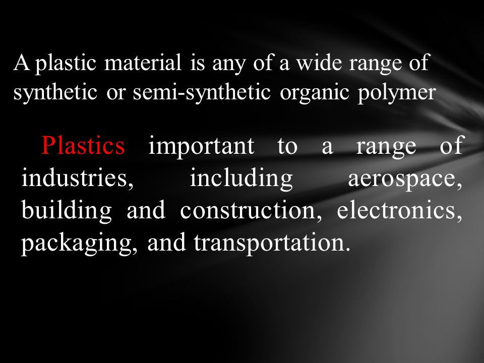 A plastic material is any of a wide range of synthetic or semi-synthetic organic polymer