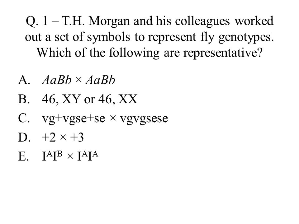 Q. 1 – T.H. Morgan and his colleagues worked out a set of symbols to represent fly genotypes. Which of the following are representative