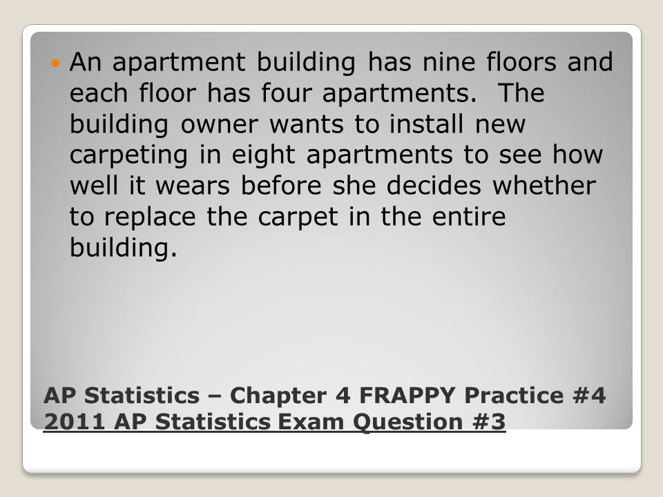 An apartment building has nine floors and each floor has four apartments. The building owner wants to install new carpeting in eight apartments to see how well it wears before she decides whether to replace the carpet in the entire building.
