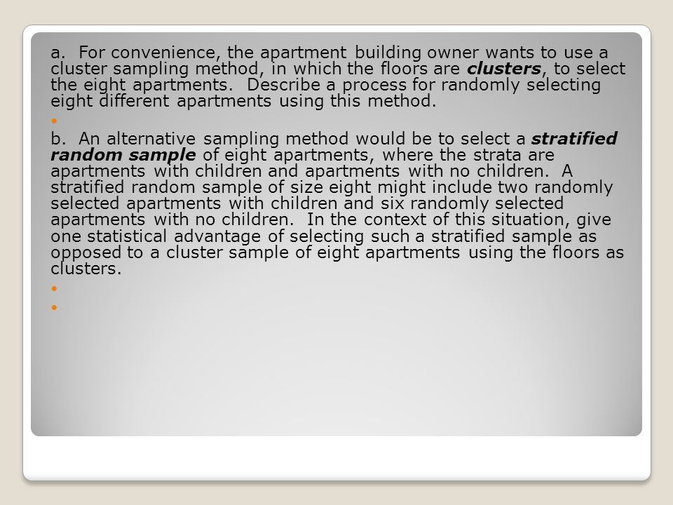 a. For convenience, the apartment building owner wants to use a cluster sampling method, in which the floors are clusters, to select the eight apartments. Describe a process for randomly selecting eight different apartments using this method.