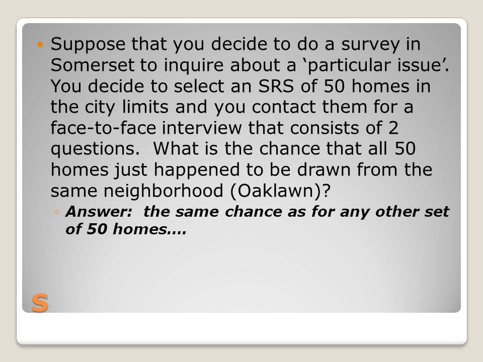 Suppose that you decide to do a survey in Somerset to inquire about a 'particular issue'. You decide to select an SRS of 50 homes in the city limits and you contact them for a face-to-face interview that consists of 2 questions. What is the chance that all 50 homes just happened to be drawn from the same neighborhood (Oaklawn)