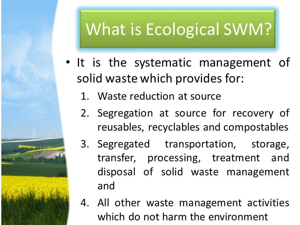 What is Ecological SWM It is the systematic management of solid waste which provides for: Waste reduction at source.