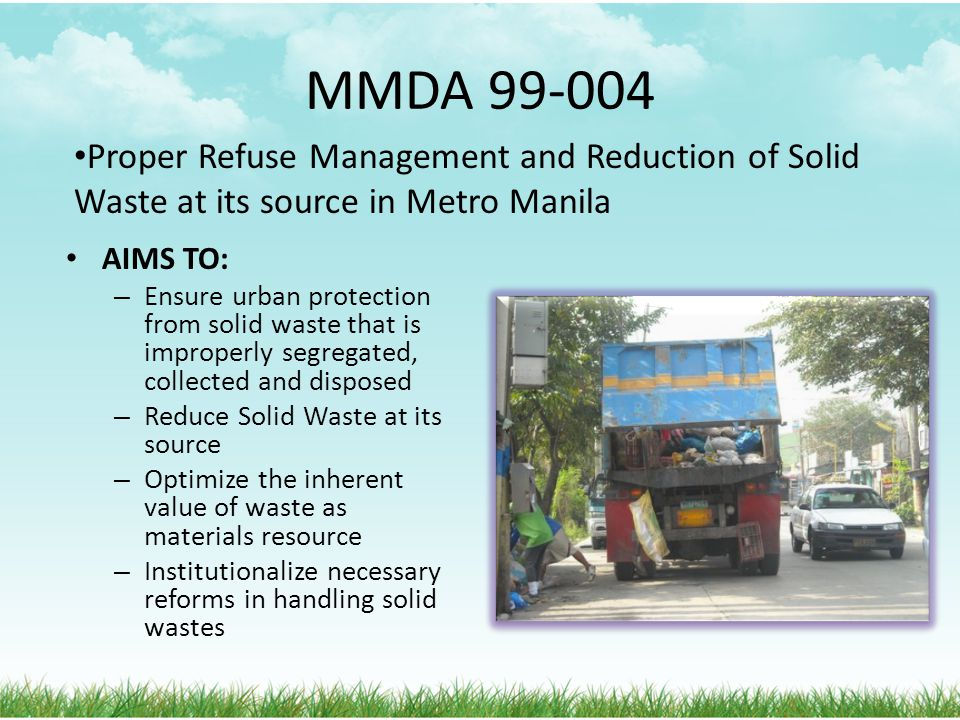 MMDA 99-004 Proper Refuse Management and Reduction of Solid Waste at its source in Metro Manila. AIMS TO: