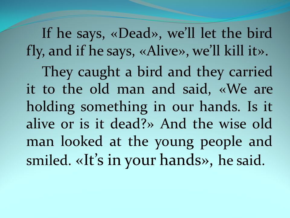 If he says, «Dead», we'll let the bird fly, and if he says, «Alive», we'll kill it».