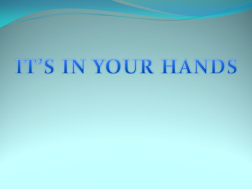 IT'S IN YOUR HANDS