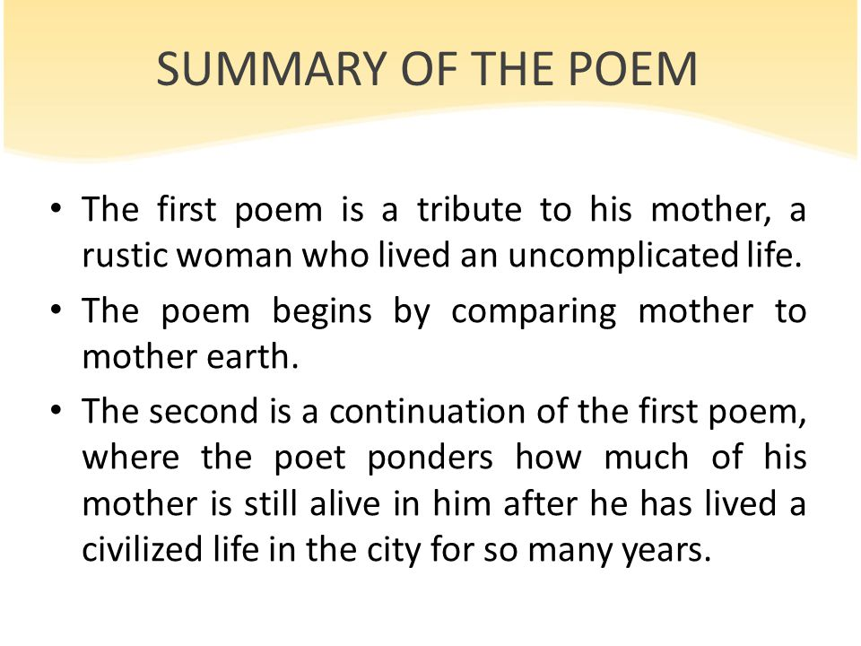 SUMMARY OF THE POEM The first poem is a tribute to his mother, a rustic woman who lived an uncomplicated life.