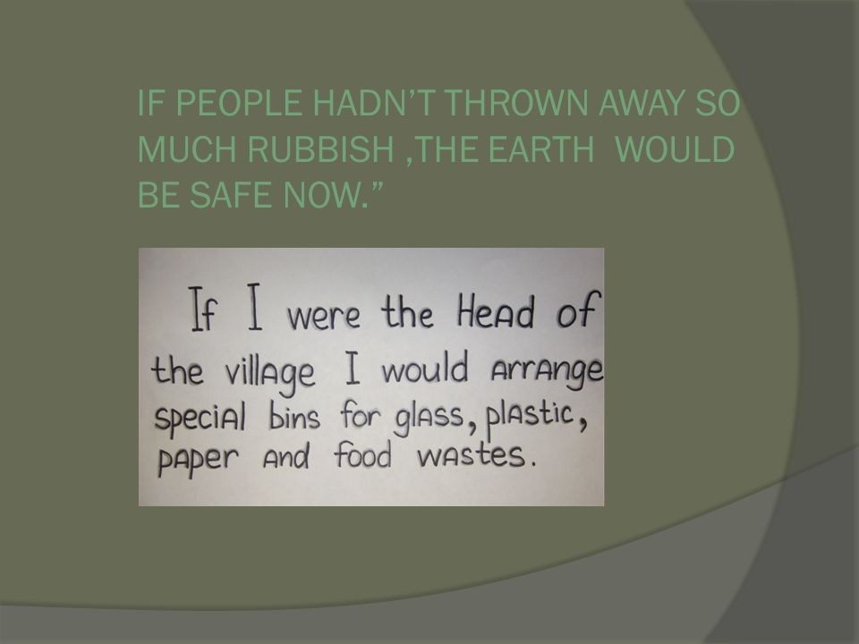 IF PEOPLE HADN'T THROWN AWAY SO MUCH RUBBISH ,THE EARTH WOULD BE SAFE NOW.