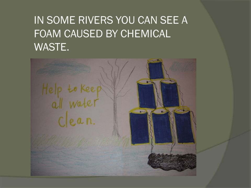 IN SOME RIVERS YOU CAN SEE A FOAM CAUSED BY CHEMICAL WASTE.
