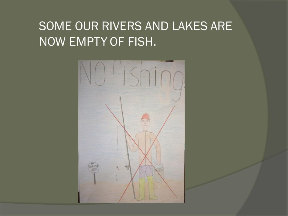 SOME OUR RIVERS AND LAKES ARE NOW EMPTY OF FISH.