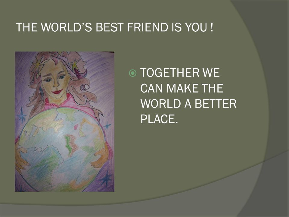 THE WORLD'S BEST FRIEND IS YOU !