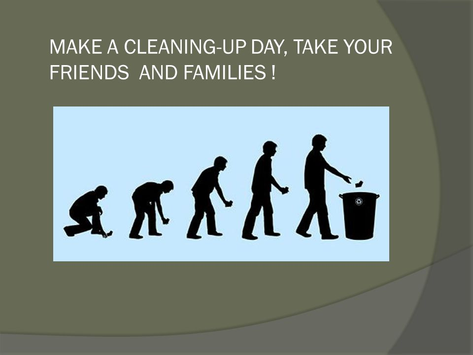 MAKE A CLEANING-UP DAY, TAKE YOUR FRIENDS AND FAMILIES !