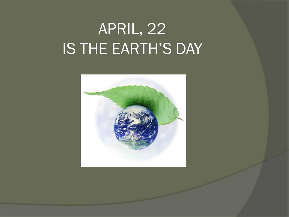 APRIL, 22 IS THE EARTH'S DAY