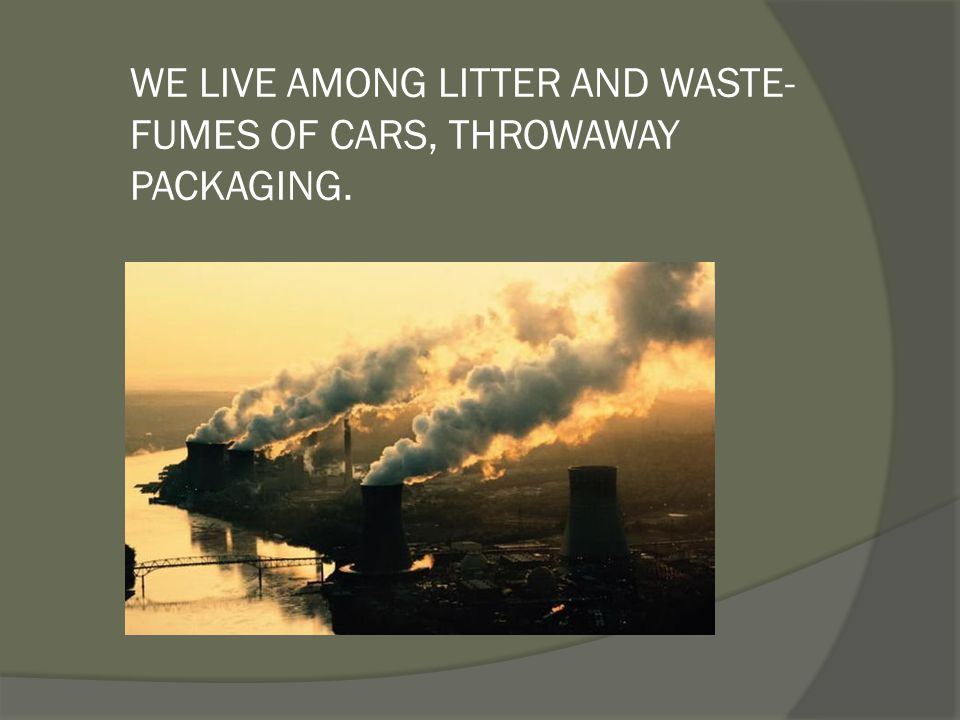 WE LIVE AMONG LITTER AND WASTE-FUMES OF CARS, THROWAWAY PACKAGING.