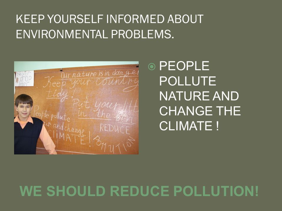 KEEP YOURSELF INFORMED ABOUT ENVIRONMENTAL PROBLEMS.