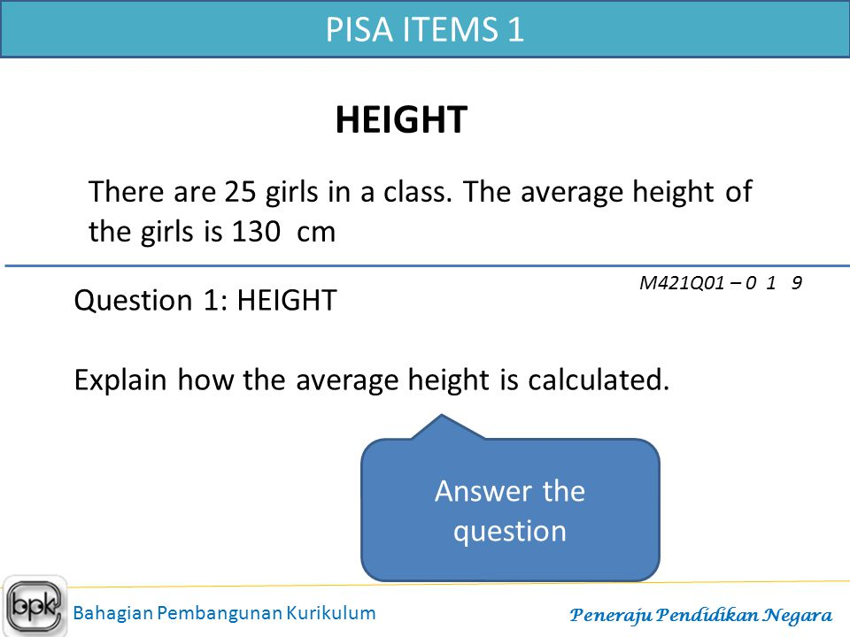 PISA ITEMS 1 HEIGHT. There are 25 girls in a class. The average height of the girls is 130 cm. M421Q01 – 0 1 9.