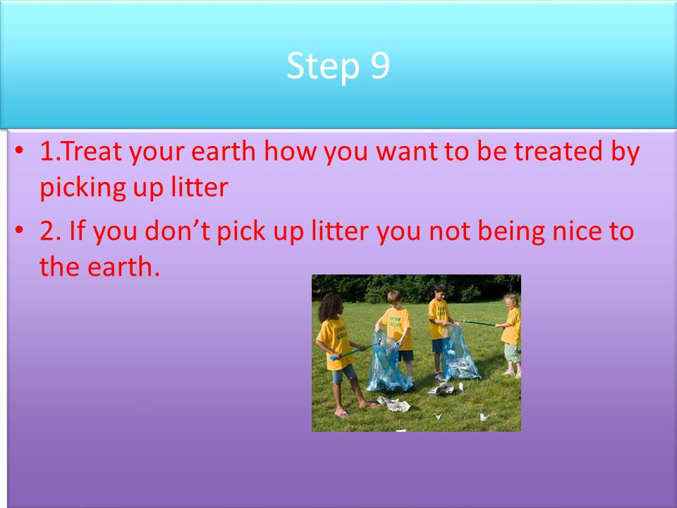 Step 9 1.Treat your earth how you want to be treated by picking up litter.