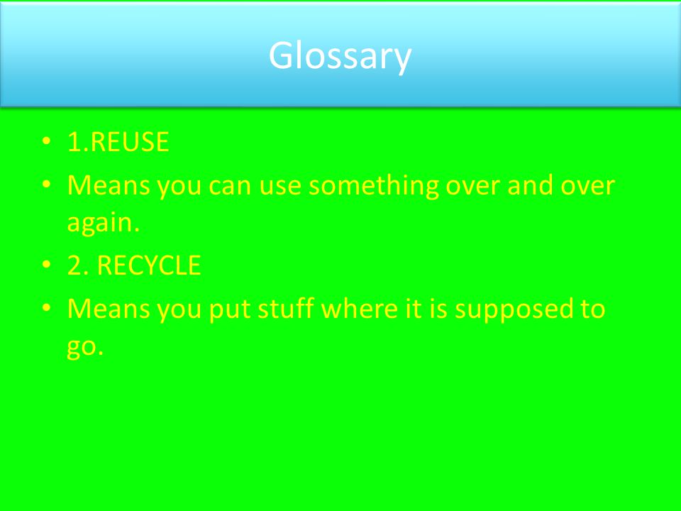 Glossary 1.REUSE Means you can use something over and over again.