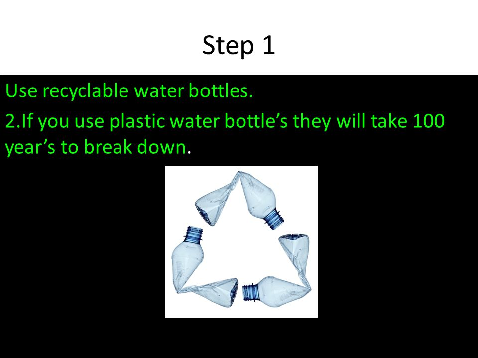Step 1 Use recyclable water bottles.