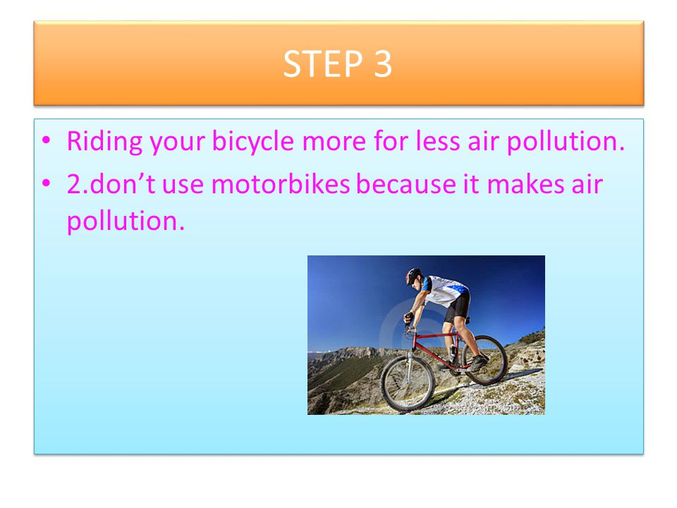 STEP 3 Riding your bicycle more for less air pollution.